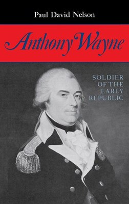 Book Anthony Wayne: Soldier Of The Early Republic by Paul David Nelson