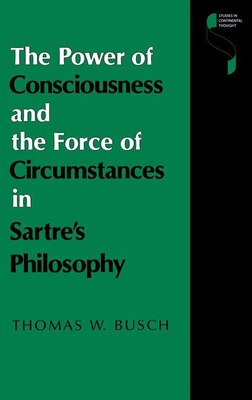 Book The Power Of Consciousness And The Force Of Circumstances In Sartre's Philosophy by Thomas W. Busch