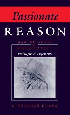 Book Passionate Reason: Making Sense Of Kierkegaard's Philosophical Fragments by C. Stephen Evans