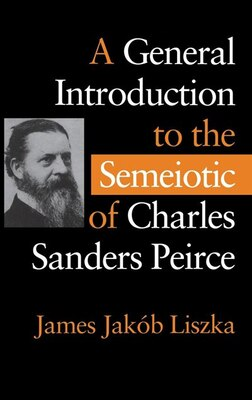 Book A General Introduction To The Semiotic Of Charles Sanders Peirce by James Jakób Liszka