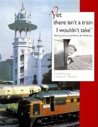 Yet There Isn't A Train I Wouldn't Take: Railway Journeys By William D. Middleton