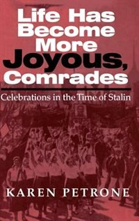 Book Life Has Become More Joyous, Comrades: Celebrations In The Time Of Stalin by Karen Petrone