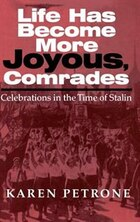 Life Has Become More Joyous, Comrades: Celebrations In The Time Of Stalin