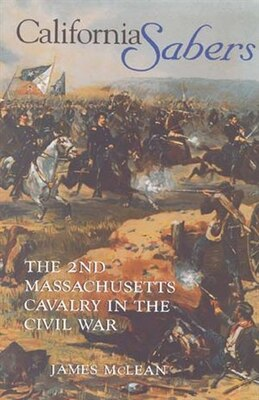 Book California Sabers: The 2nd Massachusetts Cavalry In The Civil War by R. James Mclean