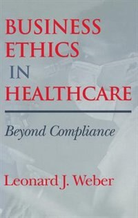 Book Business Ethics in Healthcare: Beyond Compliance by Leonard J. Weber