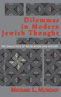 Book Dilemmas In Modern Jewish Thought: The Dialectics Of Revelation And History by Michael L. Morgan