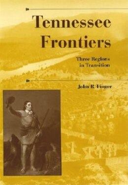 Book Tennessee Frontiers: Three Regions in Transition by John R. Finger