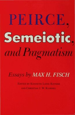 Book Peirce, Semeiotic And Pragmatism: Essays By Max H. Fisch by Kenneth Laine Ketner