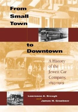 Book From Small Town to Downtown: A History Of The Jewett Car Company, 1893-1919 by Lawrence A. Brough