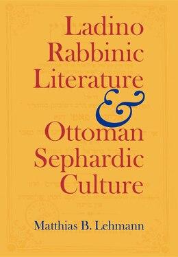 Book Ladino Rabbinic Literature and Ottoman Sephardic Culture by Matthias B. Lehmann