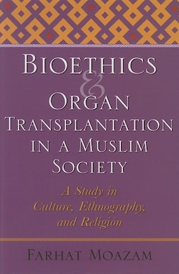 Book Bioethics and Organ Transplantation in a Muslim Society: A Study In Culture, Ethnography, And… by Farhat Moazam