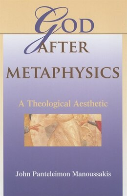 Book God After Metaphysics: A Theological Aesthetic by John Panteleimon Manoussakis