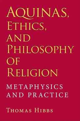 Book Aquinas, Ethics, and Philosophy of Religion: Metaphysics And Practice by Thomas Hibbs