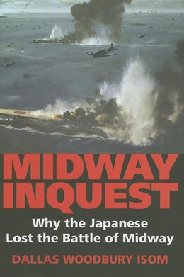 Book Midway Inquest: Why The Japanese Lost The Battle Of Midway by Dallas W. Isom