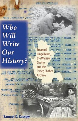 Book Who Will Write Our History?: Emanuel Ringelblum, The Warsaw Ghetto, And The Oyneg Shabes Archive by Samuel D. Kassow