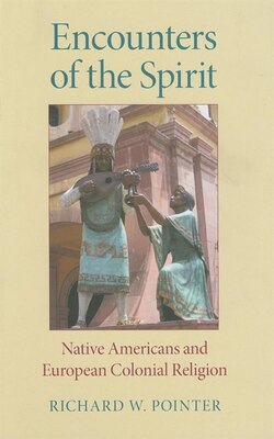 Book Encounters of the Spirit: Native Americans and European Colonial Religion by Richard W. Pointer