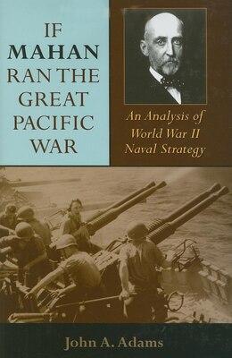 Book If Mahan Ran The Great Pacific War: An Analysis Of World War Ii Naval Strategy by John A. Adams