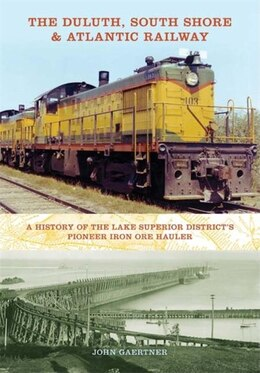 Book The Duluth, South Shore & Atlantic Railway: A History Of The Lake Superior District's Pioneer Iron… by John Gaertner