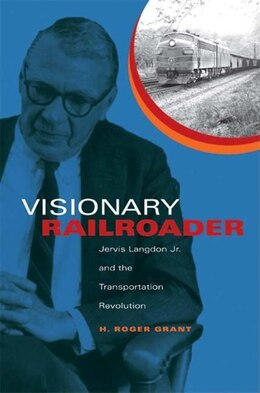 Book Visionary Railroader: Jervis Langdon Jr. And The Transportation Revolution by H. Roger Grant