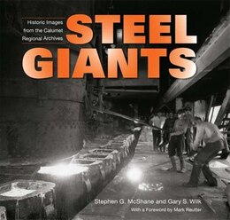 Book Steel Giants: Historic Images From The Calumet Regional Archives by Stephen G. Mcshane