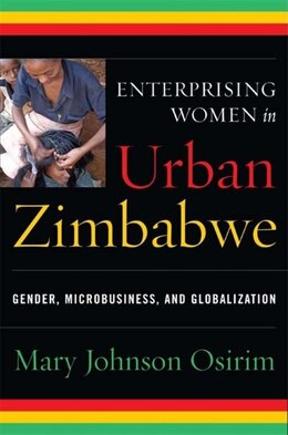 Book Enterprising Women In Urban Zimbabwe: Gender, Microbusiness, And Globalization by Mary Johnson Osirim