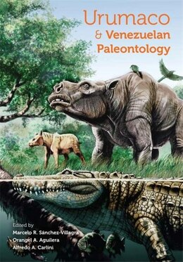 Book Urumaco And Venezuelan Paleontology: The Fossil Record Of The Northern Neotropics by Marcelo R. Sánchez-villagra