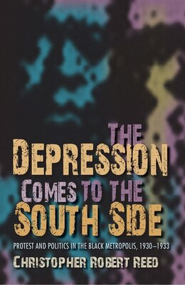 Book The Depression Comes To The South Side: Protest And Politics In The Black Metropolis, 1930-1933 by Christopher Robert Reed