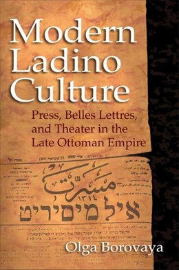 Book Modern Ladino Culture: Press, Belles Lettres, And Theater In The Late Ottoman Empire by Olga Borovaya