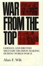 War from the Top: German And British Military Decision Making During World War Ii