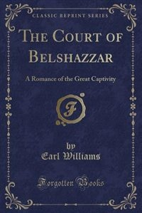 The Court of Belshazzar: A Romance of the Great Captivity (Classic Reprint) by Earl Williams