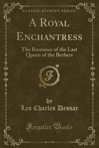 A Royal Enchantress: The Romance of the Last Queen of the Berbers (Classic Reprint) by Leo Charles Dessar