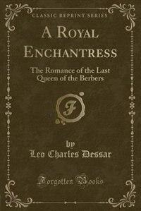 A Royal Enchantress: The Romance of the Last Queen of the Berbers (Classic Reprint) de Leo Charles Dessar