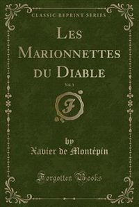 Les Marionnettes du Diable, Vol. 1 (Classic Reprint) by Xavier De Montépin
