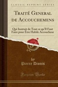 Traité General de Accouchemens: Qui Instruit de Tout ce qu'Il Faut Faire pour Être Habile Accoucheur (Classic Reprint)