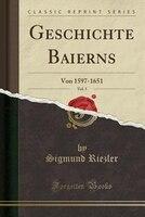 Geschichte Baierns, Vol. 5: Von 1597-1651 (Classic Reprint)