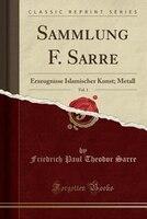 Sammlung F. Sarre, Vol. 1: Erzeugnisse Islamischer Kunst; Metall (Classic Reprint)