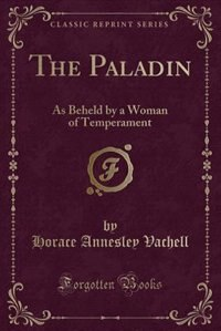 The Paladin: As Beheld by a Woman of Temperament (Classic Reprint) by Horace Annesley Vachell
