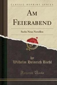 Am Feierabend: Sechs Neue Novellen (Classic Reprint)