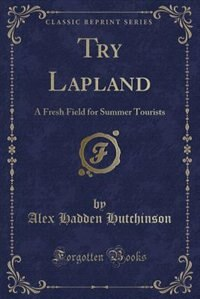 Try Lapland: A Fresh Field for Summer Tourists (Classic Reprint)