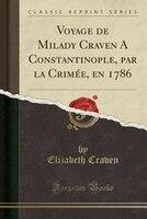 Voyage de Milady Craven A Constantinople, par la Crimée, en 1786 (Classic Reprint)