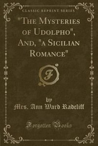 """The Mysteries of Udolpho"", And, ""a Sicilian Romance"" (Classic Reprint)"