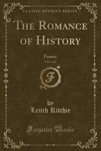 The Romance of History, Vol. 1 of 2: France (Classic Reprint) by Leitch Ritchie