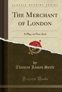 The Merchant of London: A Play, in Five Acts (Classic Reprint) by Thomas James Serle