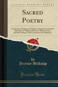 Sacred Poetry: Consisting of Psalms and Hymns, Adapted to Christian Devotion, in Public and Private; Selected From by Jeremy Belknap
