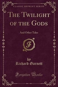 The Twilight of the Gods: And Other Tales (Classic Reprint) by Richard Garnett