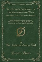 The Fisher's Daughter, or the Wanderings of Wolf, and the Fortunes of Alfred: Being the Sequel to…