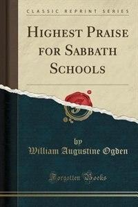 Highest Praise for Sabbath Schools (Classic Reprint) by William Augustine Ogden
