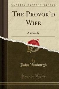 The Provok'd Wife: A Comedy (Classic Reprint) de John Vanburgh