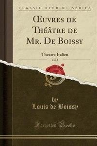 Ouvres de Théâtre de Mr. De Boissy, Vol. 4: Theatre Italien (Classic Reprint) by Louis De Boissy