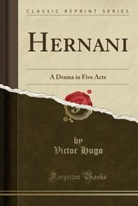 Hernani: A Drama in Five Acts (Classic Reprint) by Victor Hugo